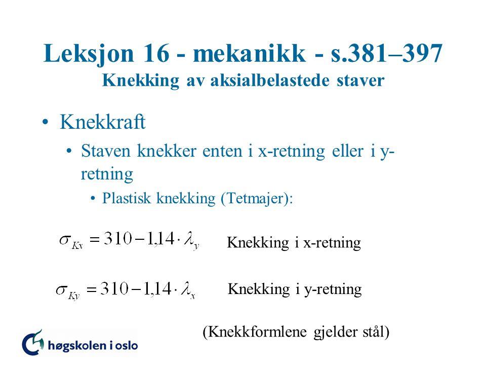 Leksjon 16 - mekanikk - s.381–397 Knekking av aksialbelastede staver Knekkraft Staven knekker enten i x-retning eller i y- retning Plastisk knekking (
