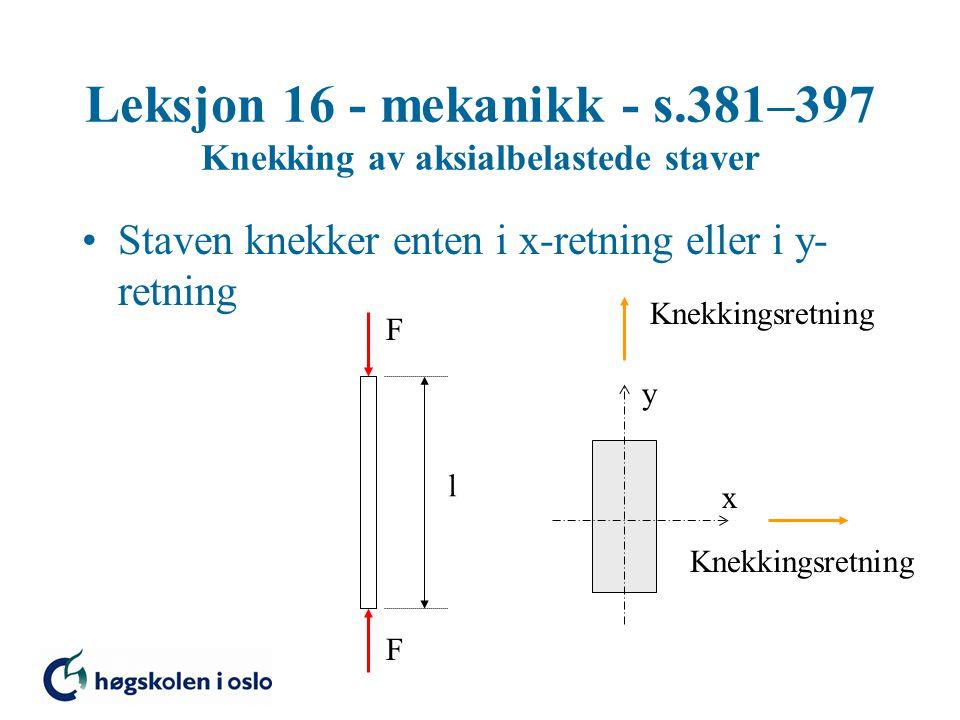 Leksjon 16 - mekanikk - s.381–397 Knekking av aksialbelastede staver Knekkraft Staven knekker enten i x-retning eller i y- retning Plastisk knekking (Tetmajer): Knekking i x-retning Knekking i y-retning (Knekkformlene gjelder stål)