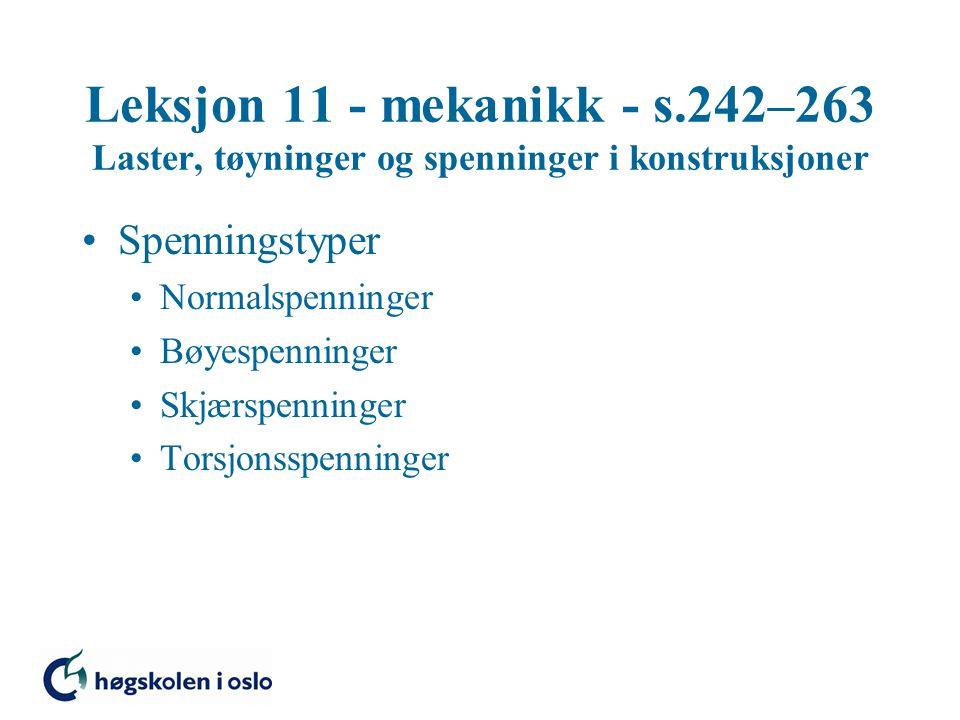 Leksjon 11 - mekanikk - s.242–263 Laster, tøyninger og spenninger i konstruksjoner Spenningstyper Normalspenninger Bøyespenninger Skjærspenninger Tors