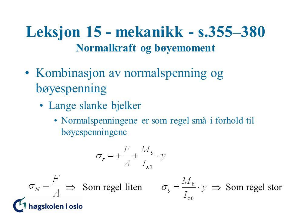 Leksjon 15 - mekanikk - s.355–380 Normalkraft og bøyemoment Kombinasjon av normalspenning og bøyespenning Lange slanke bjelker Normalspenningene er som regel små i forhold til bøyespenningene  Som regel liten  Som regel stor