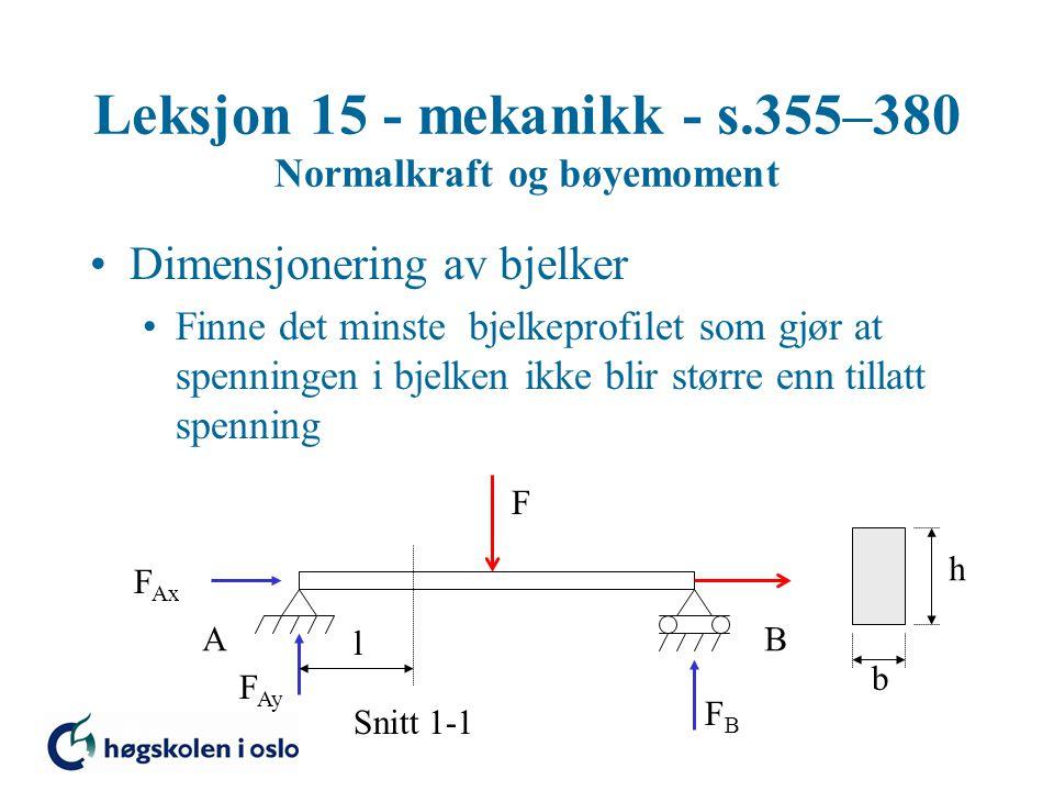 Leksjon 15 - mekanikk - s.355–380 Normalkraft og bøyemoment Dimensjonering av bjelker Finne det minste bjelkeprofilet som gjør at spenningen i bjelken ikke blir større enn tillatt spenning F Snitt 1-1 AB F Ax F Ay FBFB h b l