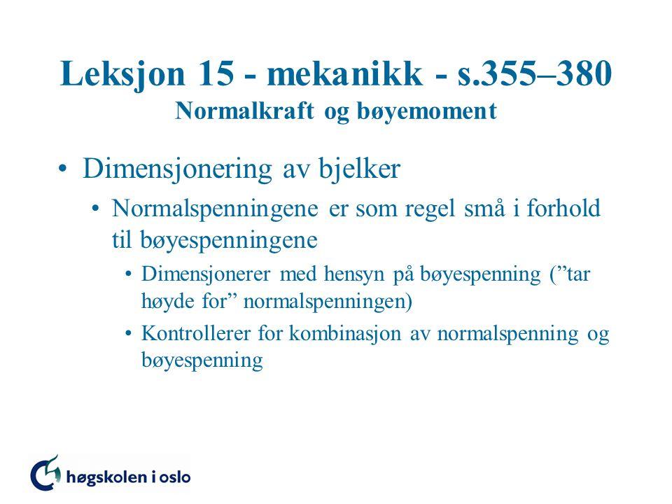 Leksjon 15 - mekanikk - s.355–380 Normalkraft og bøyemoment Dimensjonering av bjelker Normalspenningene er som regel små i forhold til bøyespenningene Dimensjonerer med hensyn på bøyespenning ( tar høyde for normalspenningen) Kontrollerer for kombinasjon av normalspenning og bøyespenning