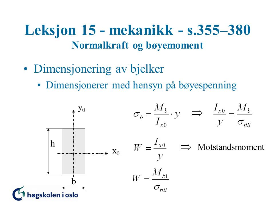 Leksjon 15 - mekanikk - s.355–380 Normalkraft og bøyemoment Dimensjonering av bjelker Dimensjonerer med hensyn på bøyespenning x0x0 y0y0 b h Motstandsmoment