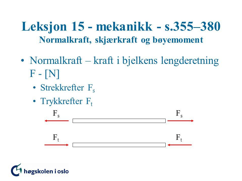Leksjon 15 - mekanikk - s.355–380 Normalkraft, skjærkraft og bøyemoment Normalkraft – kraft i bjelkens lengderetning F -  N  Strekkrefter F s Trykkrefter F t FsFs FsFs FtFt FtFt