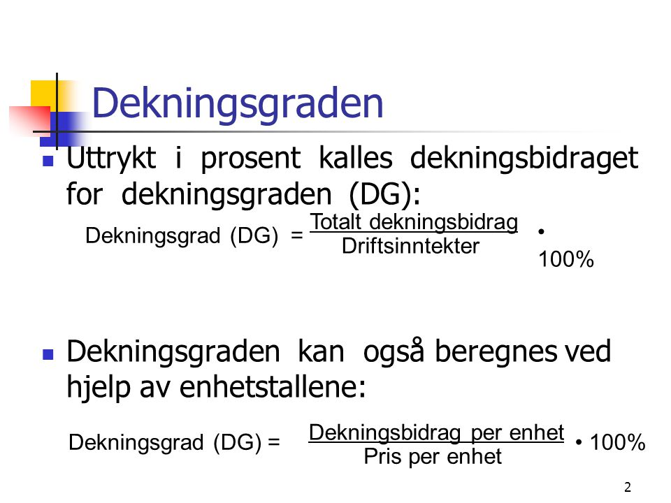 2 Dekningsgraden Uttrykt i prosent kalles dekningsbidraget for dekningsgraden (DG): Dekningsgraden kan også beregnes ved hjelp av enhetstallene: Dekni