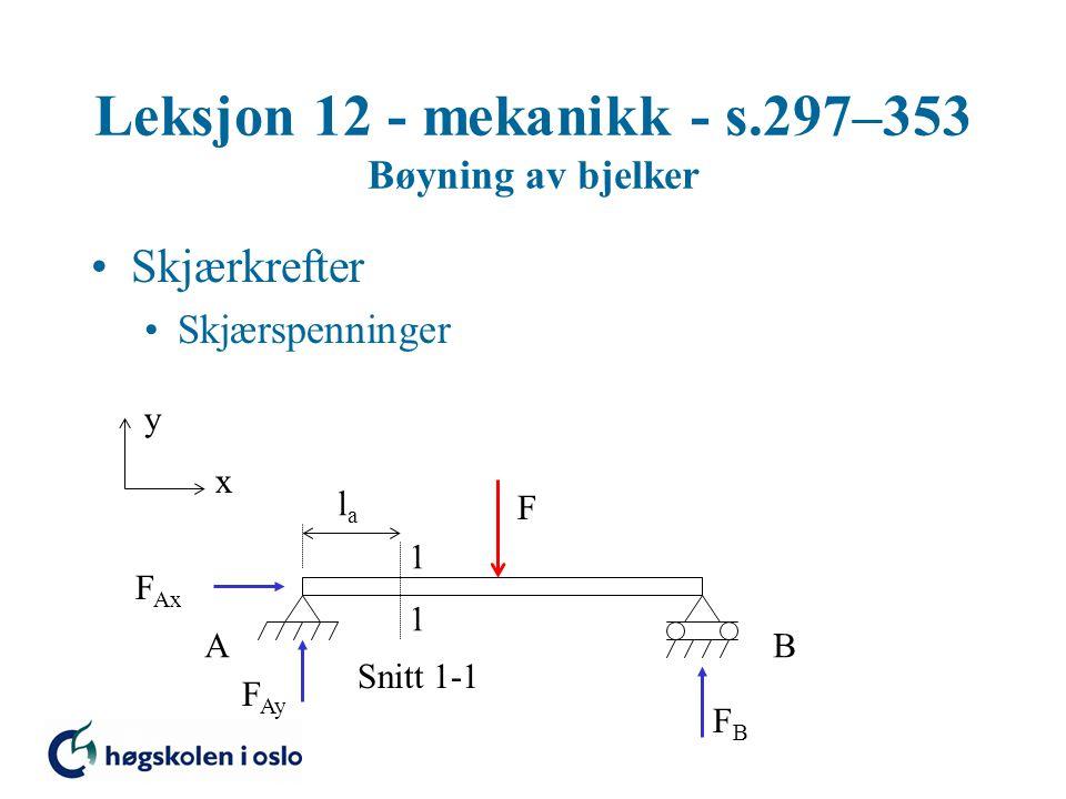 Leksjon 12 - mekanikk - s.297–353 Bøyning av bjelker Skjærkrefter Skjærspenninger y x F 1 1 Snitt 1-1 AB F Ax F Ay FBFB lala