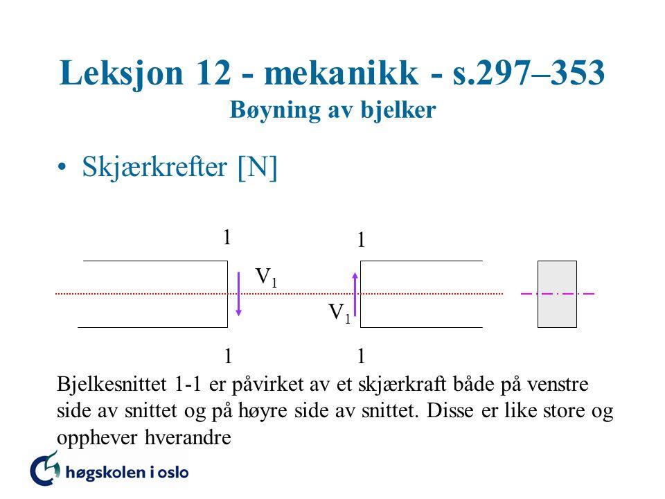 Leksjon 12 - mekanikk - s.297–353 Bøyning av bjelker Skjærkrefter  N  1 1 1 1 V1V1 V1V1 Bjelkesnittet 1-1 er påvirket av et skjærkraft både på venst