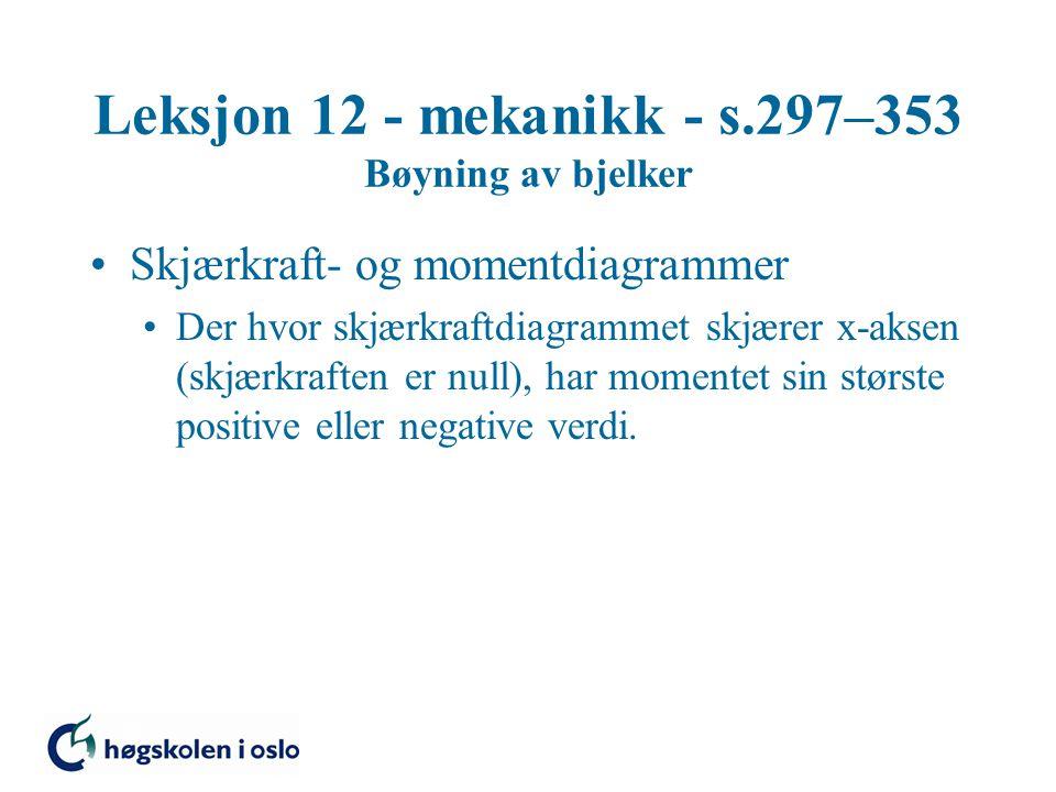Leksjon 12 - mekanikk - s.297–353 Bøyning av bjelker Skjærkraft- og momentdiagrammer Der hvor skjærkraftdiagrammet skjærer x-aksen (skjærkraften er nu