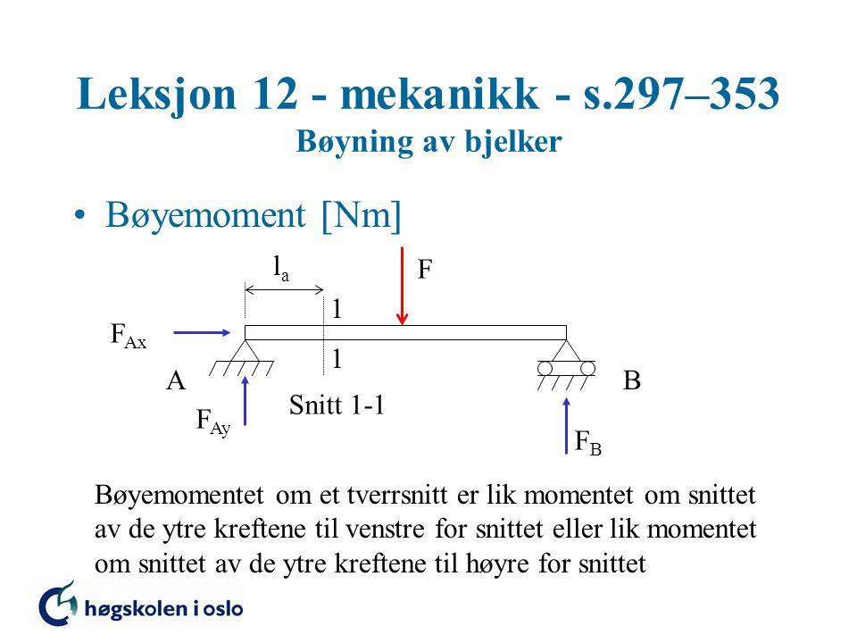 Leksjon 12 - mekanikk - s.297–353 Bøyning av bjelker Bøyemoment  Nm  F 1 1 Snitt 1-1 AB F Ax F Ay FBFB lala Bøyemomentet om et tverrsnitt er lik mom
