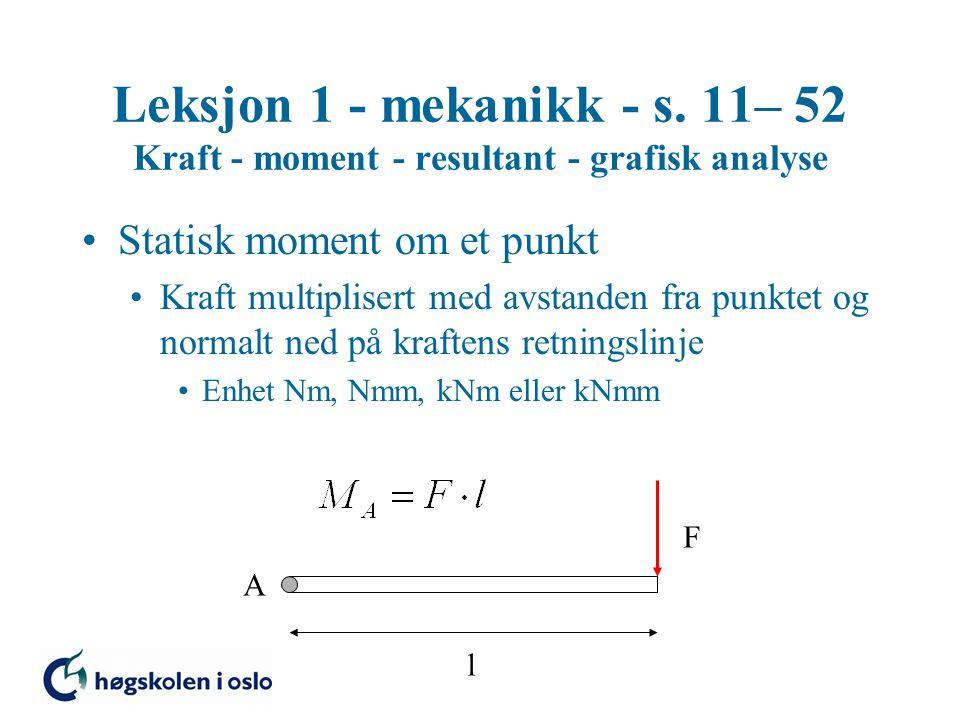 Leksjon 1 - mekanikk - s. 11– 52 Kraft - moment - resultant - grafisk analyse Statisk moment om et punkt Kraft multiplisert med avstanden fra punktet