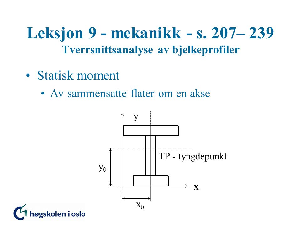Leksjon 9 - mekanikk - s. 207– 239 Tverrsnittsanalyse av bjelkeprofiler Statisk moment Av sammensatte flater om en akse TP - tyngdepunkt x y x0x0 y0y0