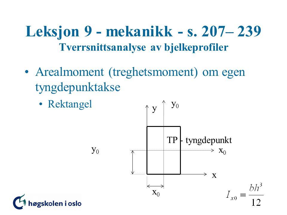 Leksjon 9 - mekanikk - s. 207– 239 Tverrsnittsanalyse av bjelkeprofiler Arealmoment (treghetsmoment) om egen tyngdepunktakse Rektangel x y x0x0 y0y0 x
