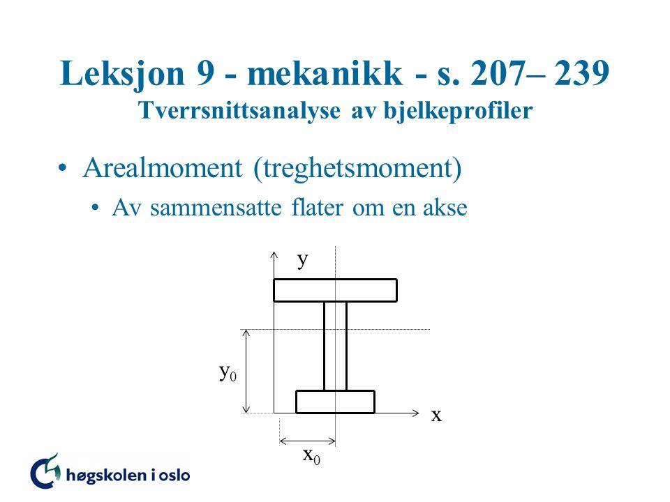 Leksjon 9 - mekanikk - s. 207– 239 Tverrsnittsanalyse av bjelkeprofiler Arealmoment (treghetsmoment) Av sammensatte flater om en akse x y x0x0 y0y0
