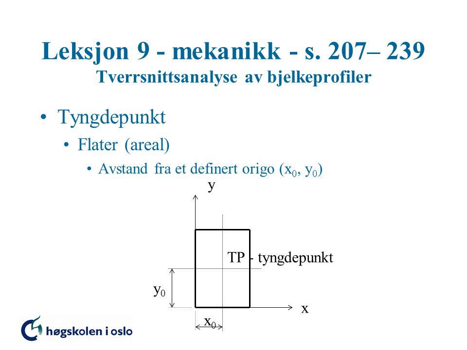 Leksjon 9 - mekanikk - s. 207– 239 Tverrsnittsanalyse av bjelkeprofiler Tyngdepunkt Flater (areal) Avstand fra et definert origo (x 0, y 0 ) TP - tyng