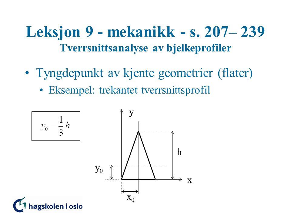 Leksjon 9 - mekanikk - s. 207– 239 Tverrsnittsanalyse av bjelkeprofiler Tyngdepunkt av kjente geometrier (flater) Eksempel: trekantet tverrsnittsprofi