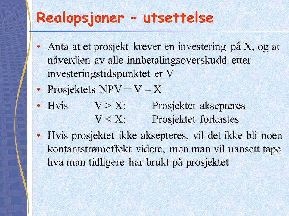Realopsjoner – utsettelse Anta at et prosjekt krever en investering på X, og at nåverdien av alle innbetalingsoverskudd etter investeringstidspunktet