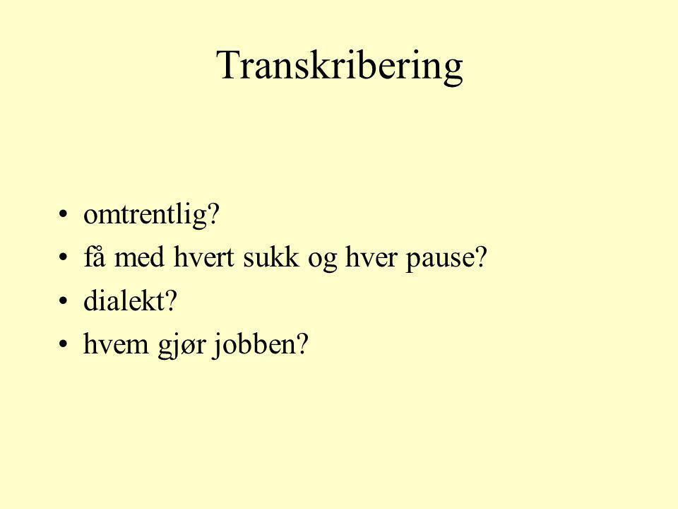 Transkribering omtrentlig? få med hvert sukk og hver pause? dialekt? hvem gjør jobben?