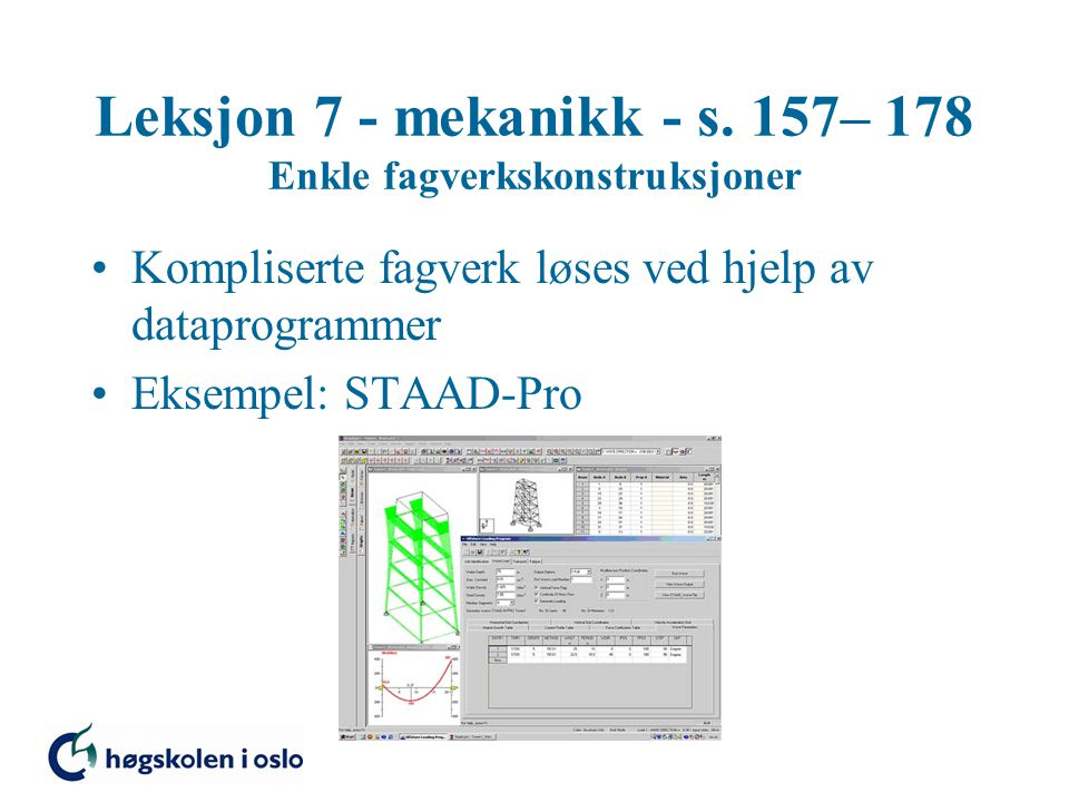 Leksjon 7 - mekanikk - s. 157– 178 Enkle fagverkskonstruksjoner Kompliserte fagverk løses ved hjelp av dataprogrammer Eksempel: STAAD-Pro