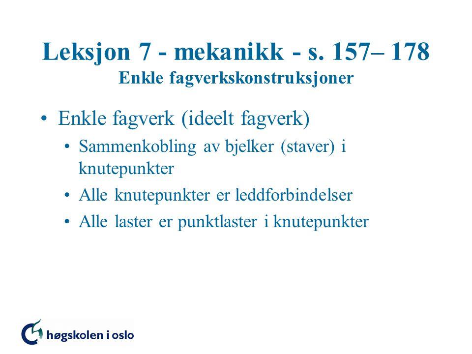 Leksjon 7 - mekanikk - s. 157– 178 Enkle fagverkskonstruksjoner Enkle fagverk (ideelt fagverk) Sammenkobling av bjelker (staver) i knutepunkter Alle k