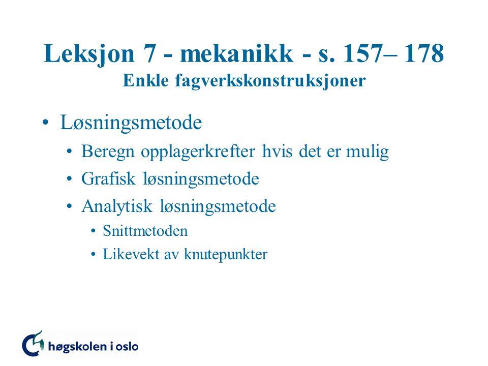 Leksjon 7 - mekanikk - s. 157– 178 Enkle fagverkskonstruksjoner Løsningsmetode Beregn opplagerkrefter hvis det er mulig Grafisk løsningsmetode Analyti