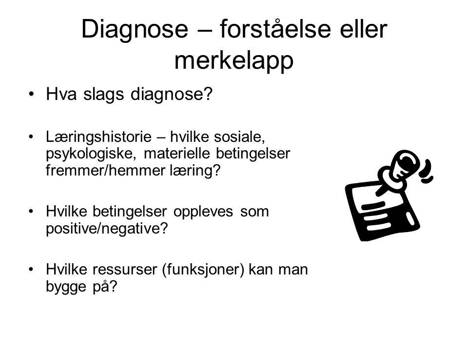 Diagnose – forståelse eller merkelapp Hva slags diagnose? Læringshistorie – hvilke sosiale, psykologiske, materielle betingelser fremmer/hemmer læring