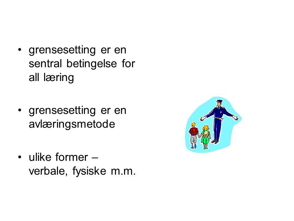 grensesetting er en sentral betingelse for all læring grensesetting er en avlæringsmetode ulike former – verbale, fysiske m.m.