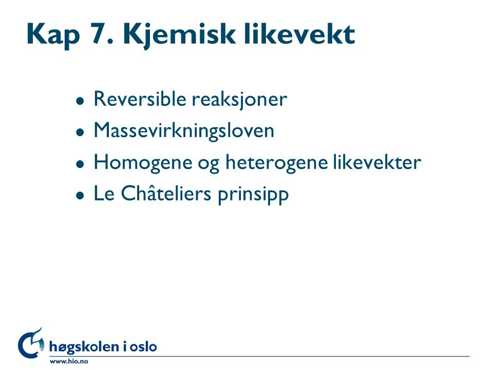 Kap 7. Kjemisk likevekt l Reversible reaksjoner l Massevirkningsloven l Homogene og heterogene likevekter l Le Châteliers prinsipp
