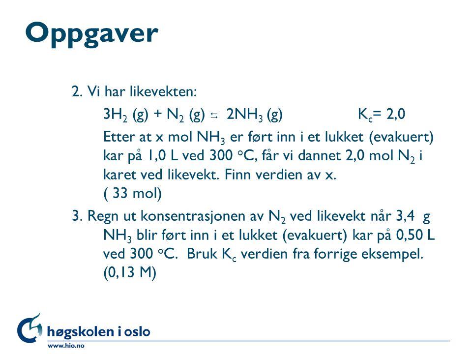 Oppgaver 2. Vi har likevekten: 3H 2 (g) + N 2 (g)  2NH 3 (g) K c = 2,0 Etter at x mol NH 3 er ført inn i et lukket (evakuert) kar på 1,0 L ved 300 o