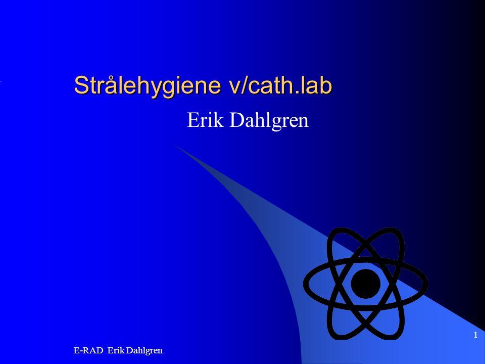 E-RAD Erik Dahlgren 1 Strålehygiene v/cath.lab Erik Dahlgren