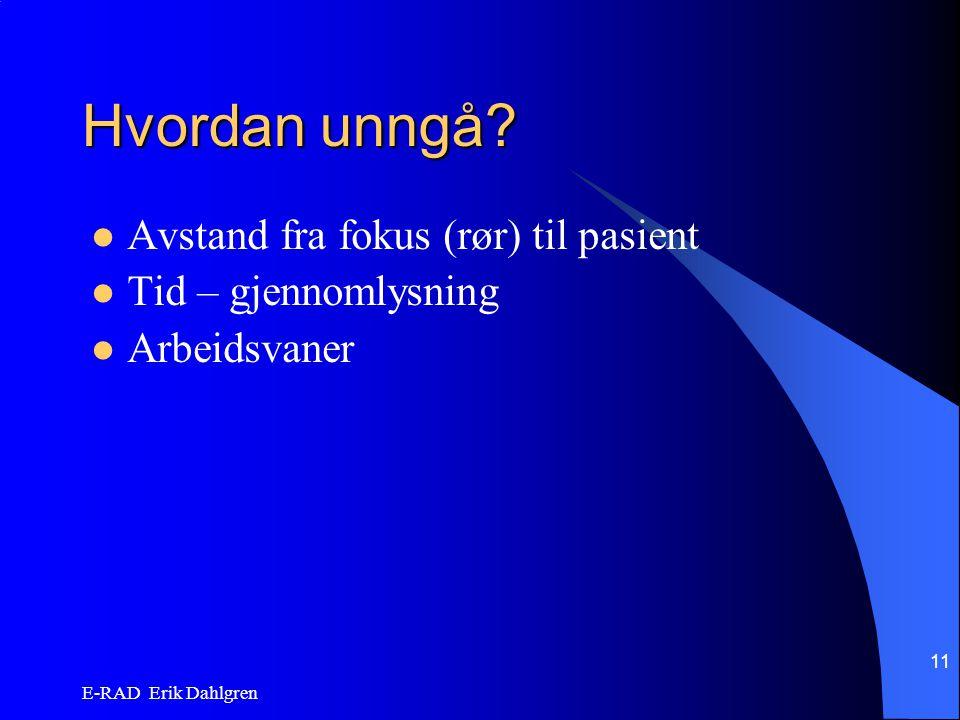 E-RAD Erik Dahlgren 11 Hvordan unngå? Avstand fra fokus (rør) til pasient Tid – gjennomlysning Arbeidsvaner