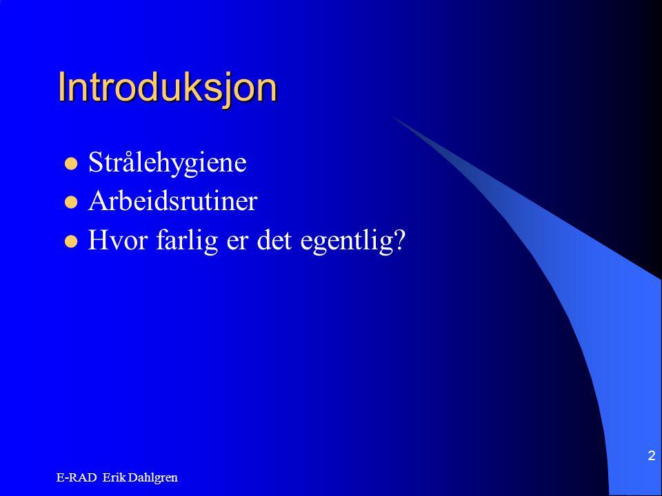 E-RAD Erik Dahlgren 2 Introduksjon Strålehygiene Arbeidsrutiner Hvor farlig er det egentlig?