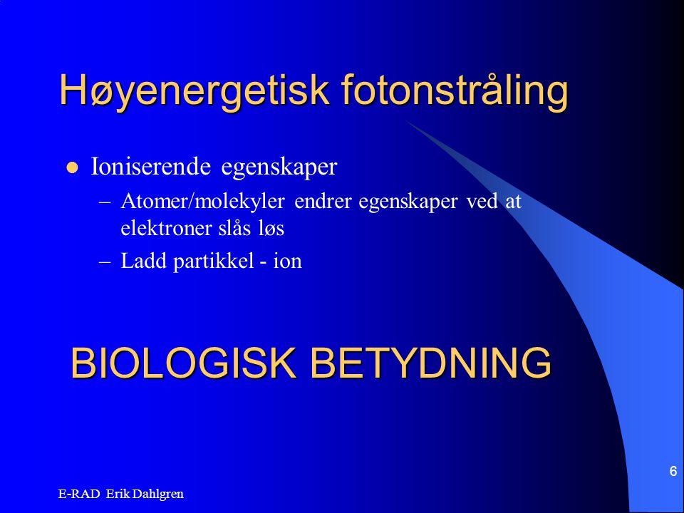 E-RAD Erik Dahlgren 6 Høyenergetisk fotonstråling Ioniserende egenskaper –Atomer/molekyler endrer egenskaper ved at elektroner slås løs –Ladd partikke