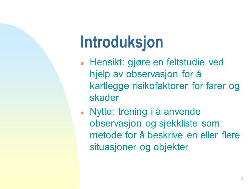 2 Introduksjon n Hensikt: gjøre en feltstudie ved hjelp av observasjon for å kartlegge risikofaktorer for farer og skader n Nytte: trening i å anvende