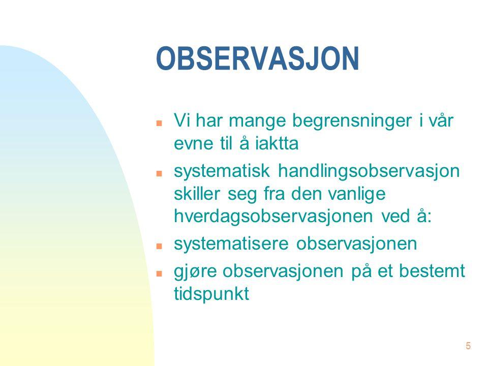 5 OBSERVASJON n Vi har mange begrensninger i vår evne til å iaktta n systematisk handlingsobservasjon skiller seg fra den vanlige hverdagsobservasjone