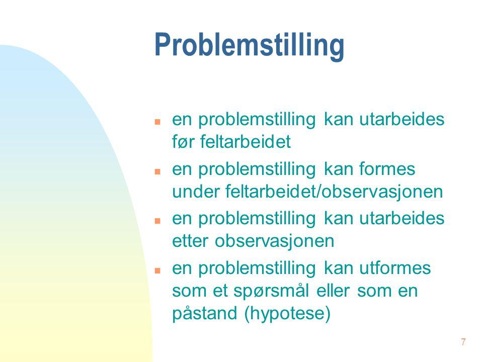 7 Problemstilling n en problemstilling kan utarbeides før feltarbeidet n en problemstilling kan formes under feltarbeidet/observasjonen n en problemst