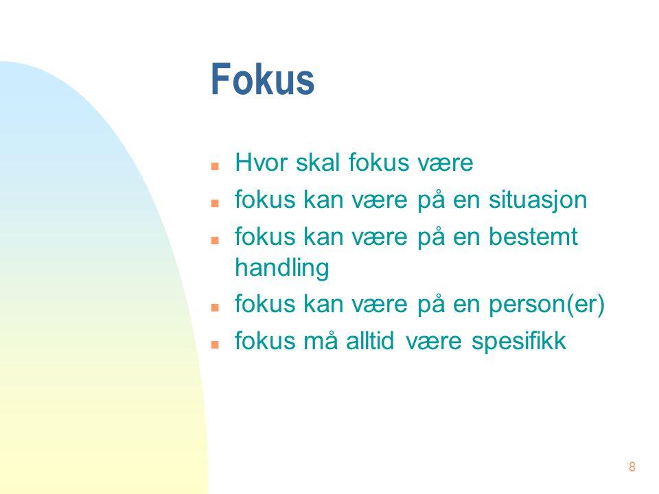 8 Fokus n Hvor skal fokus være n fokus kan være på en situasjon n fokus kan være på en bestemt handling n fokus kan være på en person(er) n fokus må a