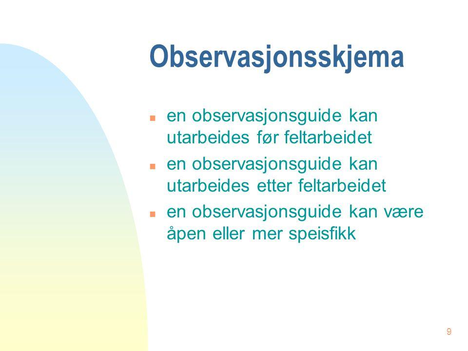 9 Observasjonsskjema n en observasjonsguide kan utarbeides før feltarbeidet n en observasjonsguide kan utarbeides etter feltarbeidet n en observasjons