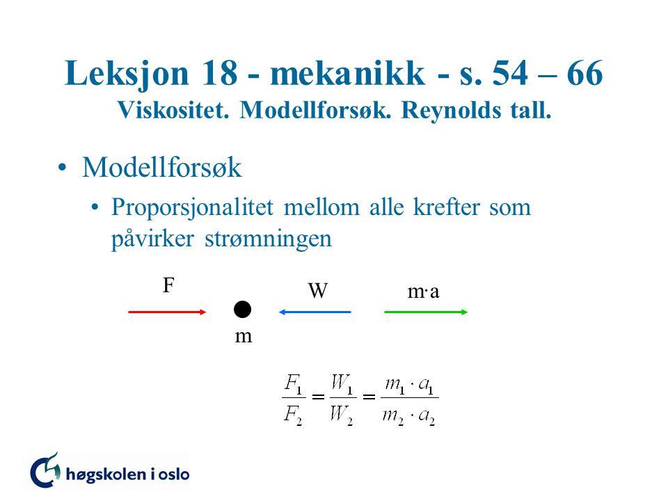 Leksjon 18 - mekanikk - s. 54 – 66 Viskositet. Modellforsøk. Reynolds tall. Modellforsøk Proporsjonalitet mellom alle krefter som påvirker strømningen