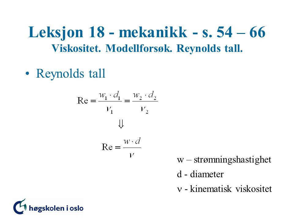 Leksjon 18 - mekanikk - s. 54 – 66 Viskositet. Modellforsøk. Reynolds tall. Reynolds tall  w – strømningshastighet d - diameter - kinematisk viskosit