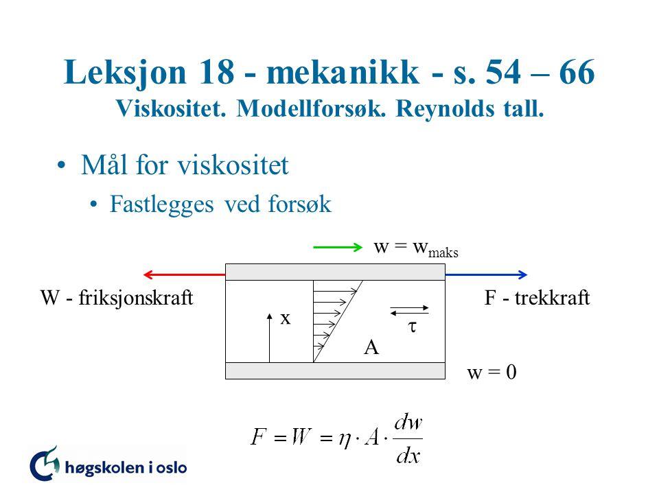 Leksjon 18 - mekanikk - s. 54 – 66 Viskositet. Modellforsøk. Reynolds tall. Mål for viskositet Fastlegges ved forsøk w = 0 w = w maks F - trekkraftW -