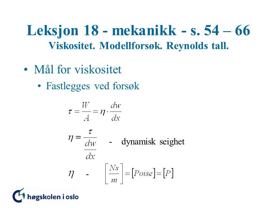 Leksjon 18 - mekanikk - s. 54 – 66 Viskositet. Modellforsøk. Reynolds tall. Mål for viskositet Fastlegges ved forsøk - dynamisk seighet -