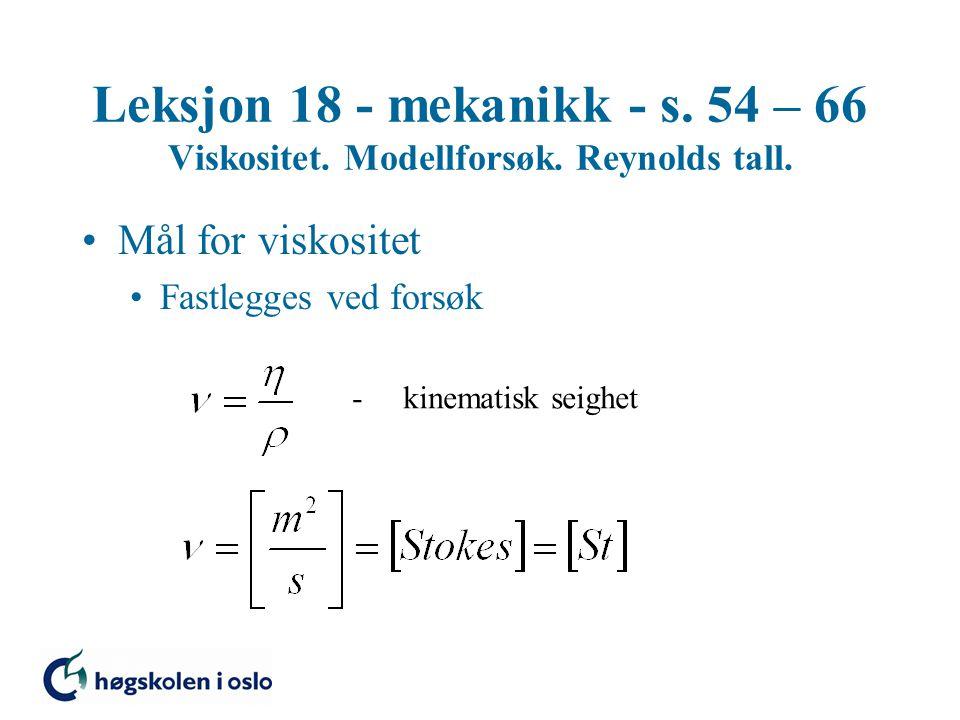 Leksjon 18 - mekanikk - s. 54 – 66 Viskositet. Modellforsøk. Reynolds tall. Mål for viskositet Fastlegges ved forsøk - kinematisk seighet