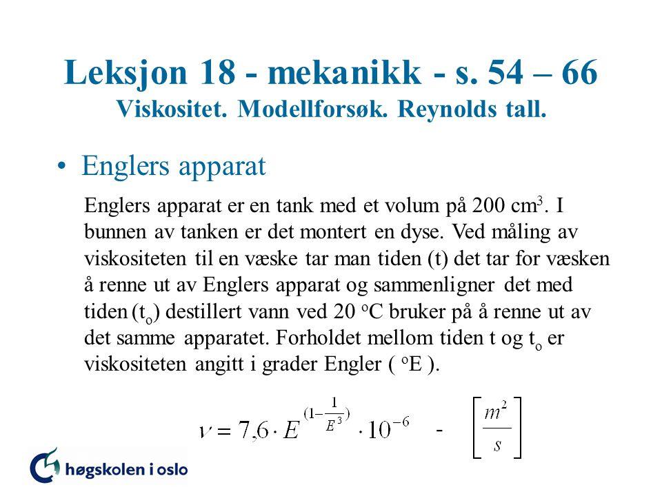 Leksjon 18 - mekanikk - s. 54 – 66 Viskositet. Modellforsøk. Reynolds tall. Englers apparat Englers apparat er en tank med et volum på 200 cm 3. I bun