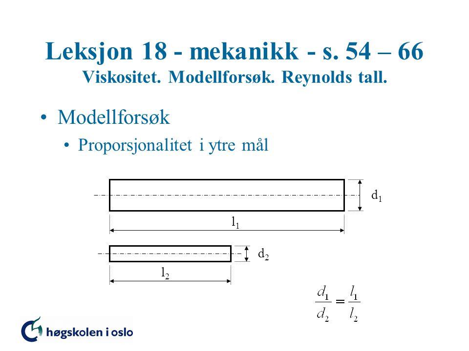 Leksjon 18 - mekanikk - s. 54 – 66 Viskositet. Modellforsøk. Reynolds tall. Modellforsøk Proporsjonalitet i ytre mål l1l1 l2l2 d1d1 d2d2