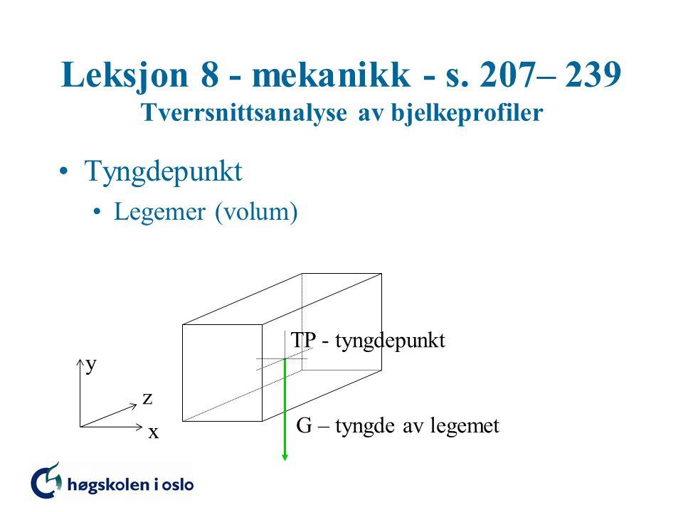 Leksjon 8 - mekanikk - s. 207– 239 Tverrsnittsanalyse av bjelkeprofiler Tyngdepunkt Legemer (volum) G – tyngde av legemet TP - tyngdepunkt x y z