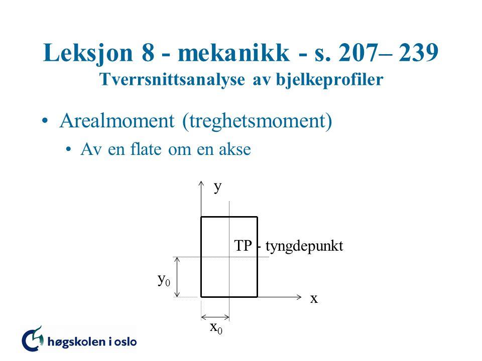 Leksjon 8 - mekanikk - s. 207– 239 Tverrsnittsanalyse av bjelkeprofiler Arealmoment (treghetsmoment) Av en flate om en akse TP - tyngdepunkt x y x0x0