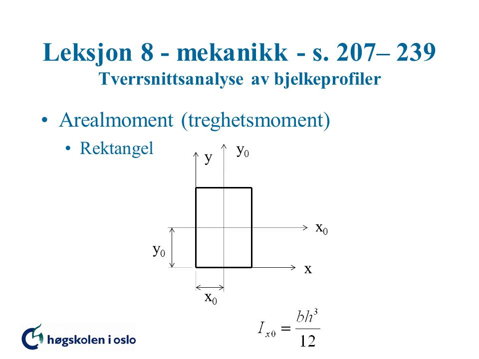 Leksjon 8 - mekanikk - s. 207– 239 Tverrsnittsanalyse av bjelkeprofiler Arealmoment (treghetsmoment) Rektangel x y x0x0 y0y0 x0x0 y0y0