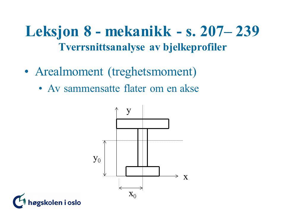 Leksjon 8 - mekanikk - s. 207– 239 Tverrsnittsanalyse av bjelkeprofiler Arealmoment (treghetsmoment) Av sammensatte flater om en akse x y x0x0 y0y0
