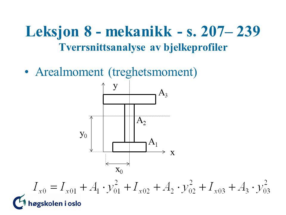 Leksjon 8 - mekanikk - s. 207– 239 Tverrsnittsanalyse av bjelkeprofiler Arealmoment (treghetsmoment) x y x0x0 y0y0 A1A1 A2A2 A3A3
