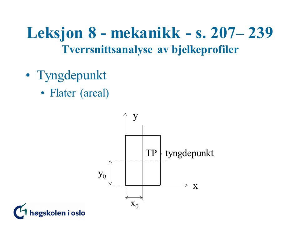 Leksjon 8 - mekanikk - s. 207– 239 Tverrsnittsanalyse av bjelkeprofiler Tyngdepunkt Flater (areal) TP - tyngdepunkt x y x0x0 y0y0